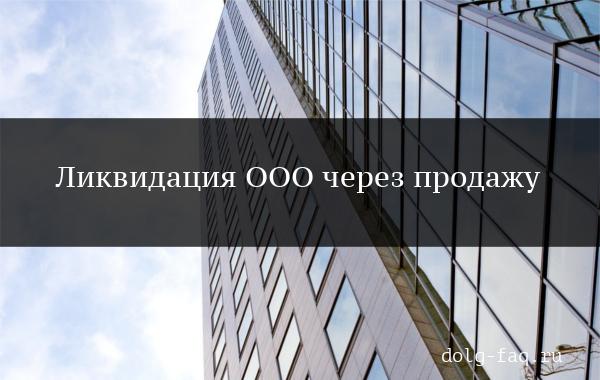 Ликвидация ООО через продажу: особенности